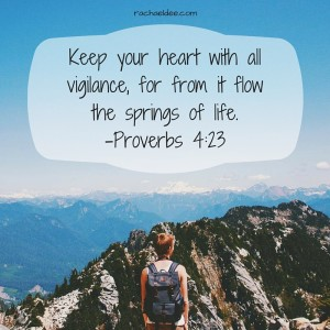 Keep your heart with all vigilance, for from it flow the springs of life.-Proverbs 4-23